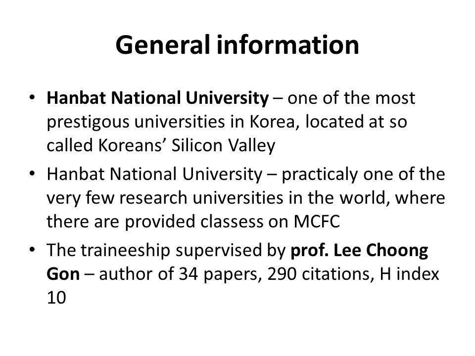 General information Hanbat National University – one of the most prestigous universities in Korea, located at so called Koreans' Silicon Valley Hanbat National University – practicaly one of the very few research universities in the world, where there are provided classess on MCFC The traineeship supervised by prof.