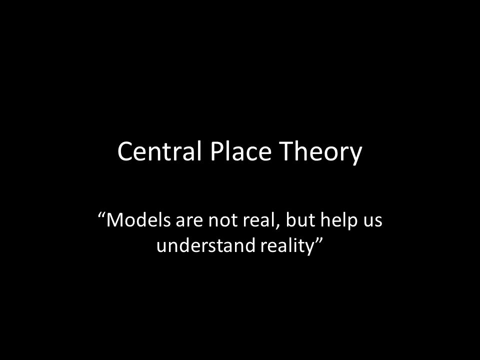 Central Place Theory Models are not real, but help us understand reality