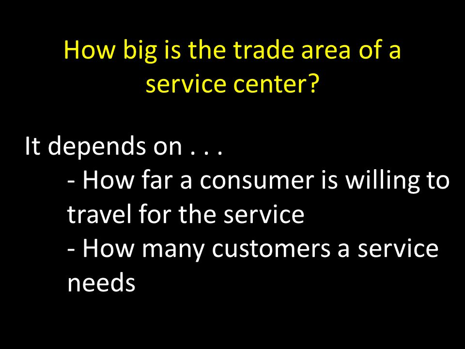 How big is the trade area of a service center. It depends on...