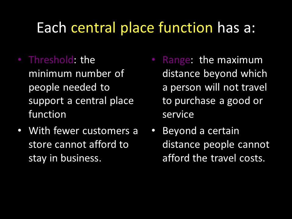 Each central place function has a: Threshold: the minimum number of people needed to support a central place function With fewer customers a store cannot afford to stay in business.