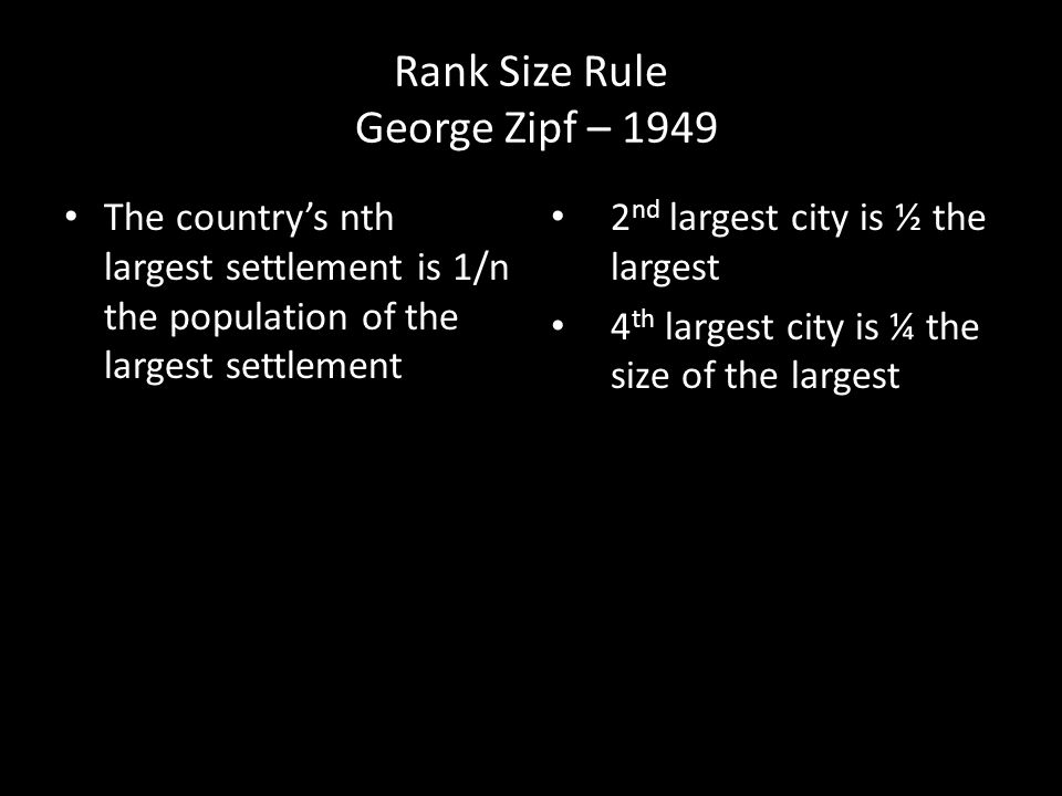 Rank Size Rule George Zipf – 1949 The country's nth largest settlement is 1/n the population of the largest settlement 2 nd largest city is ½ the largest 4 th largest city is ¼ the size of the largest