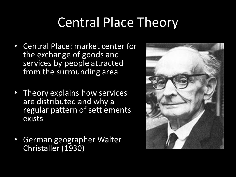 Central Place Theory Central Place: market center for the exchange of goods and services by people attracted from the surrounding area Theory explains how services are distributed and why a regular pattern of settlements exists German geographer Walter Christaller (1930)