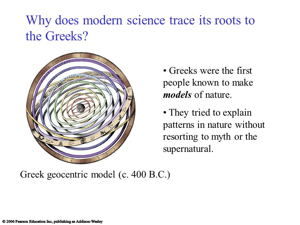 Greeks were the first people known to make models of nature. They tried to explain patterns in nature without resorting to myth or the supernatural. G