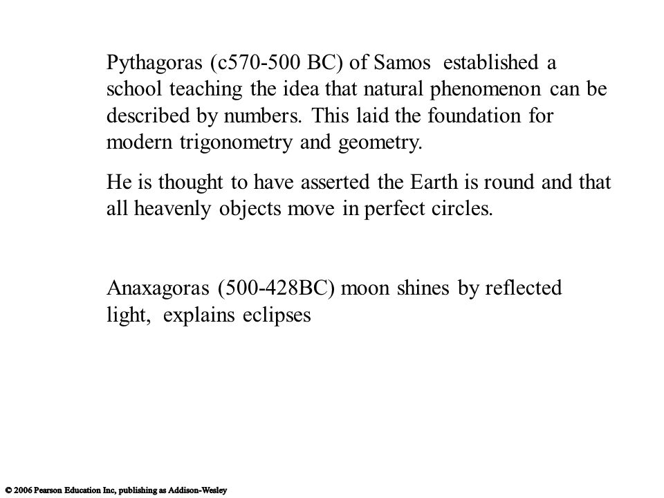 Pythagoras (c570-500 BC) of Samos established a school teaching the idea that natural phenomenon can be described by numbers. This laid the foundation