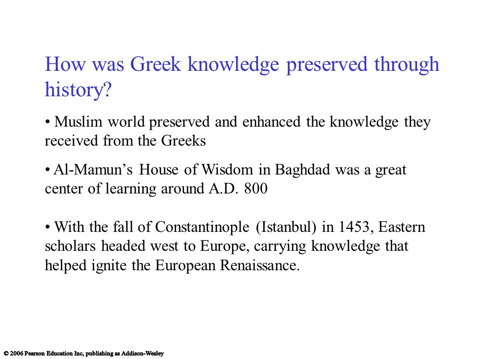 How was Greek knowledge preserved through history? Muslim world preserved and enhanced the knowledge they received from the Greeks Al-Mamun's House of