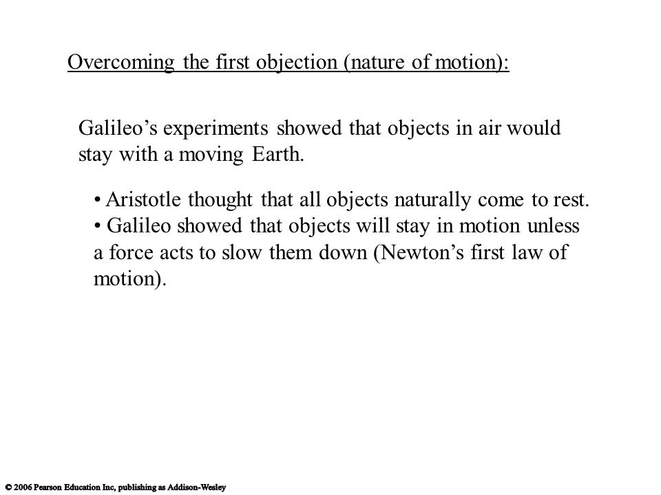 Galileo's experiments showed that objects in air would stay with a moving Earth. Overcoming the first objection (nature of motion): Aristotle thought