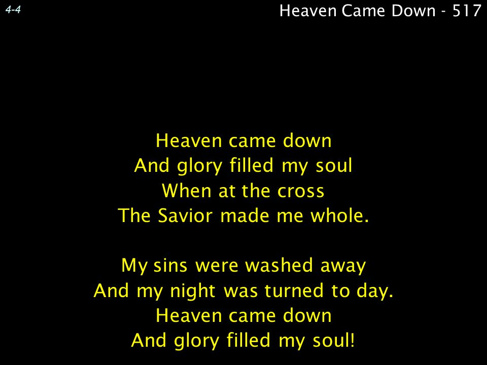 4-4 Heaven came down And glory filled my soul When at the cross The Savior made me whole. My sins were washed away And my night was turned to day. Hea
