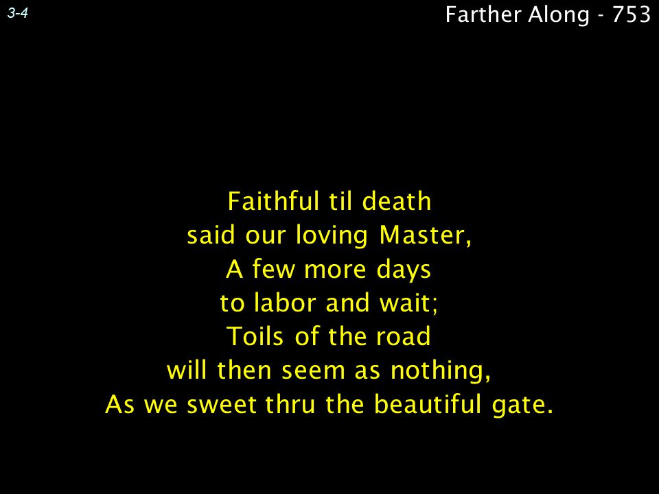 3-4 Faithful til death said our loving Master, A few more days to labor and wait; Toils of the road will then seem as nothing, As we sweet thru the be