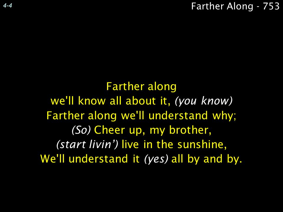 4-4 Farther along we'll know all about it, (you know) Farther along we'll understand why; (So) Cheer up, my brother, (start livin') live in the sunshi