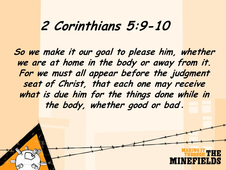 2 Corinthians 5:9-10 So we make it our goal to please him, whether we are at home in the body or away from it. For we must all appear before the judgm