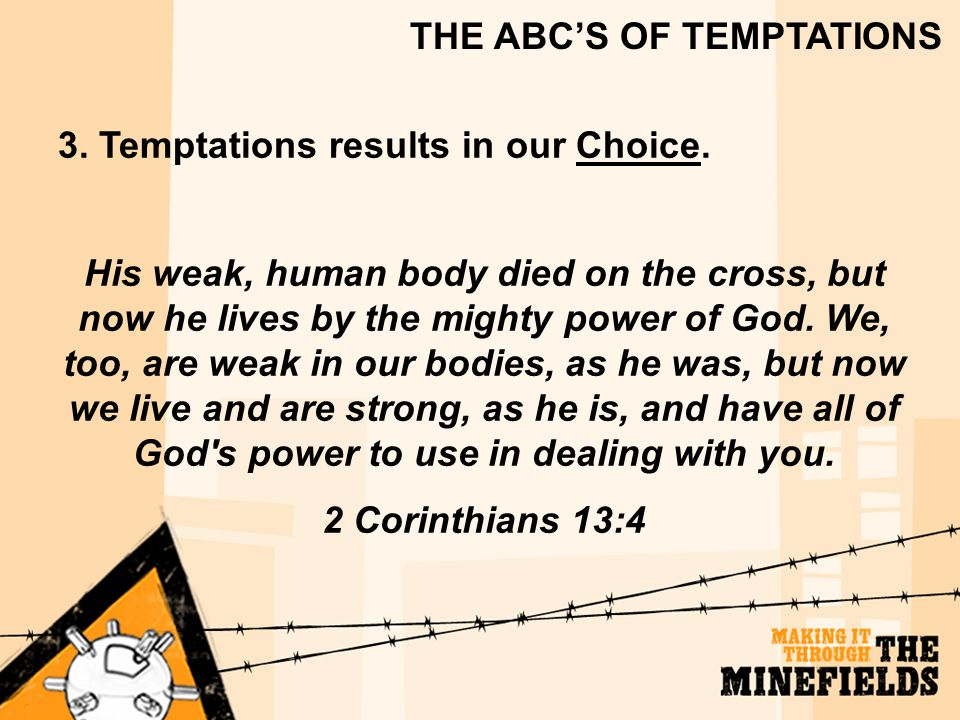 THE ABC'S OF TEMPTATIONS 3. Temptations results in our Choice. His weak, human body died on the cross, but now he lives by the mighty power of God. We