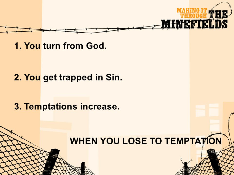 WHEN YOU LOSE TO TEMPTATION 1. You turn from God. 2. You get trapped in Sin. 3. Temptations increase.