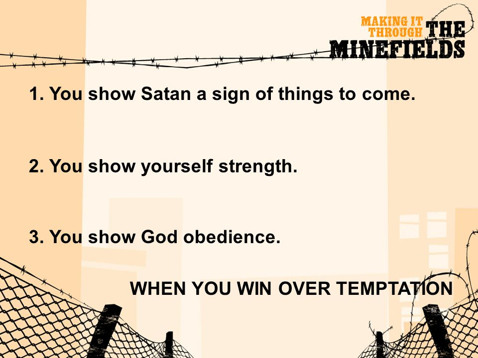 1. You show Satan a sign of things to come. 2. You show yourself strength. 3. You show God obedience. WHEN YOU WIN OVER TEMPTATION