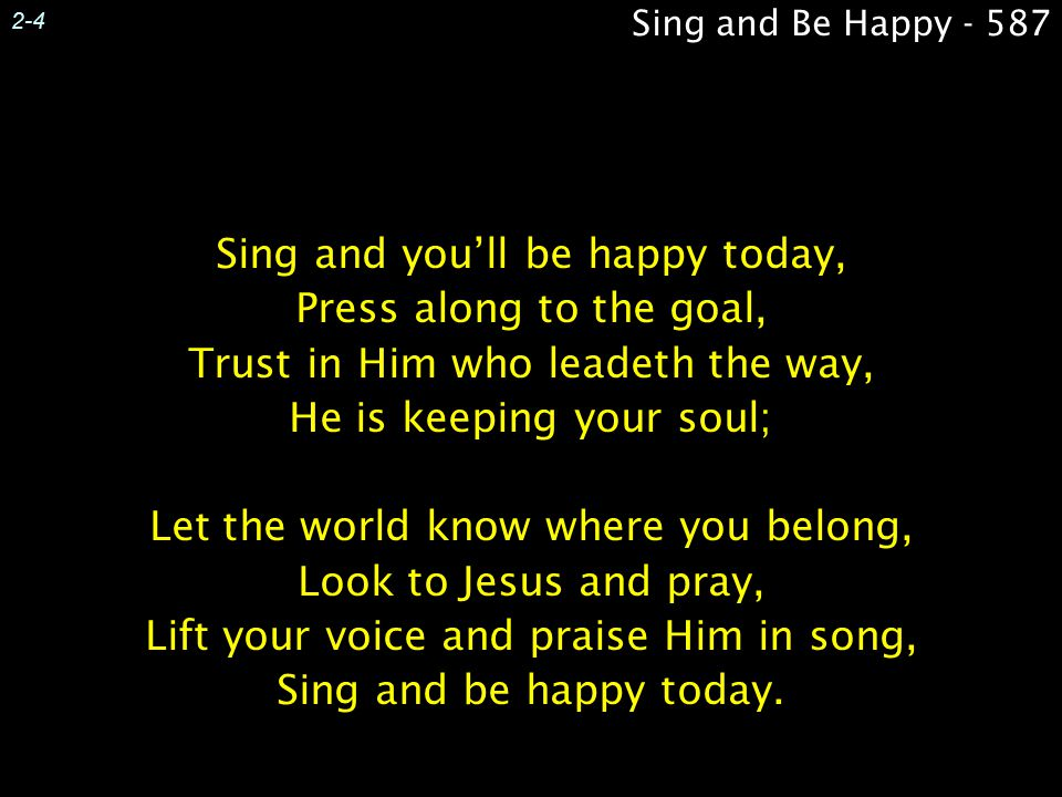 2-4 Sing and you'll be happy today, Press along to the goal, Trust in Him who leadeth the way, He is keeping your soul; Let the world know where you b