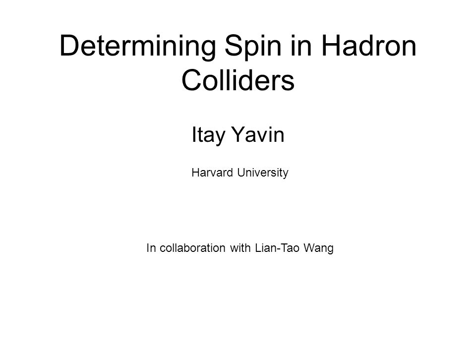 Determining Spin in Hadron Colliders Itay Yavin In collaboration with Lian-Tao Wang Harvard University