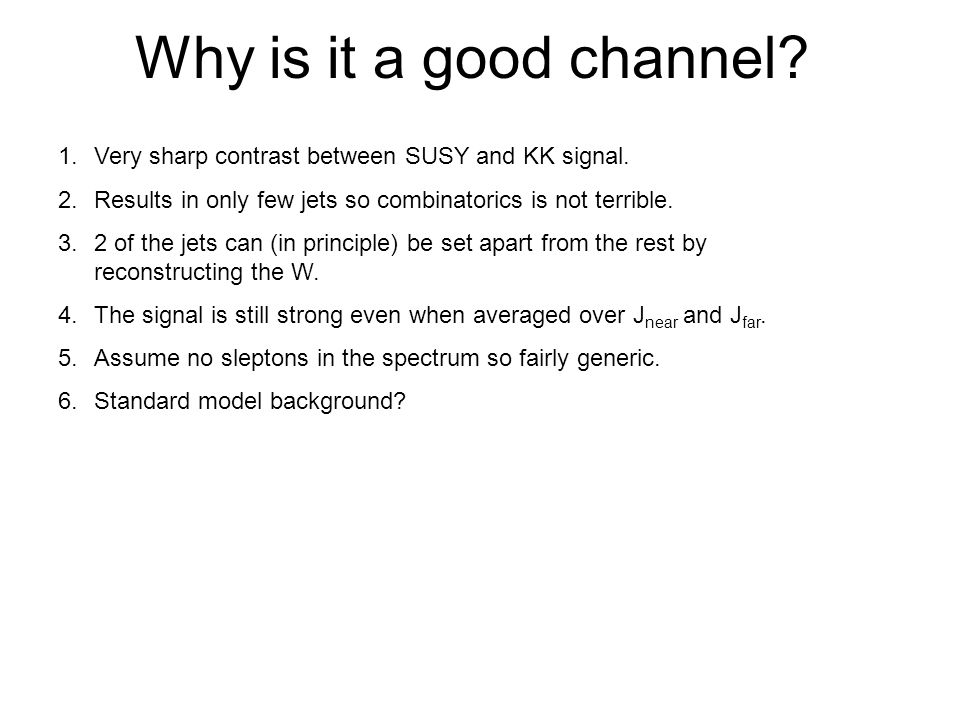 Why is it a good channel. 1.Very sharp contrast between SUSY and KK signal.