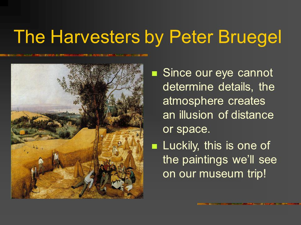 The Harvesters by Peter Bruegel Looking at this painting, we can see that the background on the left of the painting is a haze, mixed of white, yellow, and beige