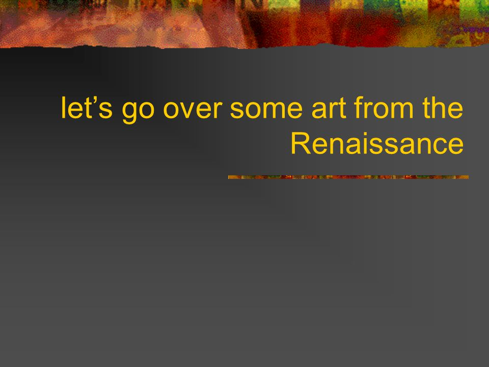 We are going to discuss the art of the Renaissance