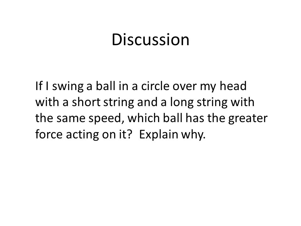 Discussion If I swing a ball in a circle over my head with a short string and a long string with the same speed, which ball has the greater force acting on it.