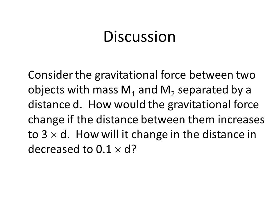 Discussion Consider the gravitational force between two objects with mass M 1 and M 2 separated by a distance d.