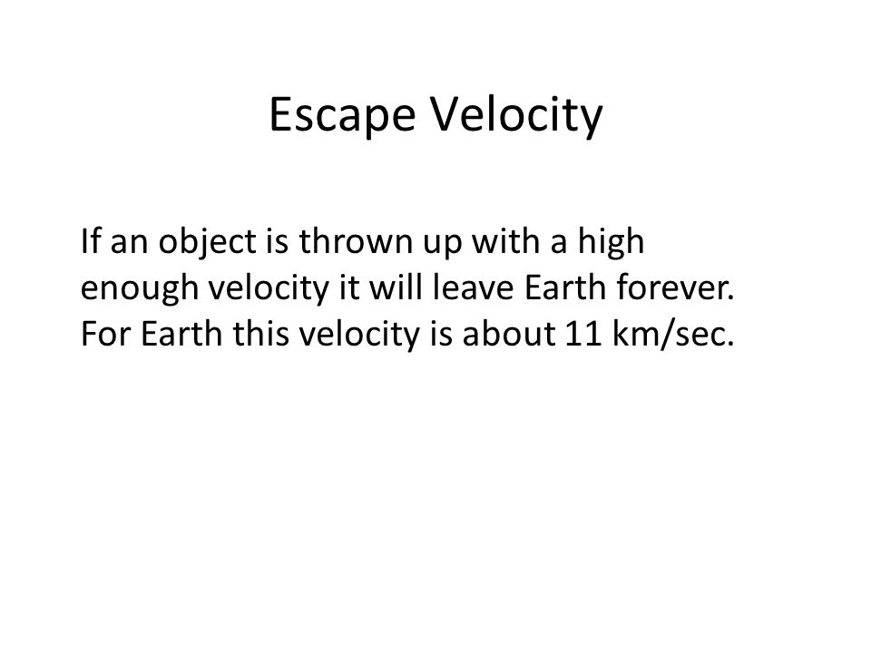 Escape Velocity If an object is thrown up with a high enough velocity it will leave Earth forever.