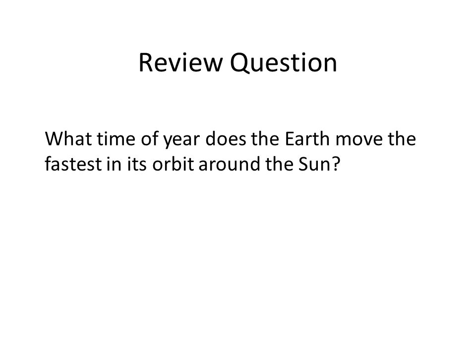 Review Question What time of year does the Earth move the fastest in its orbit around the Sun