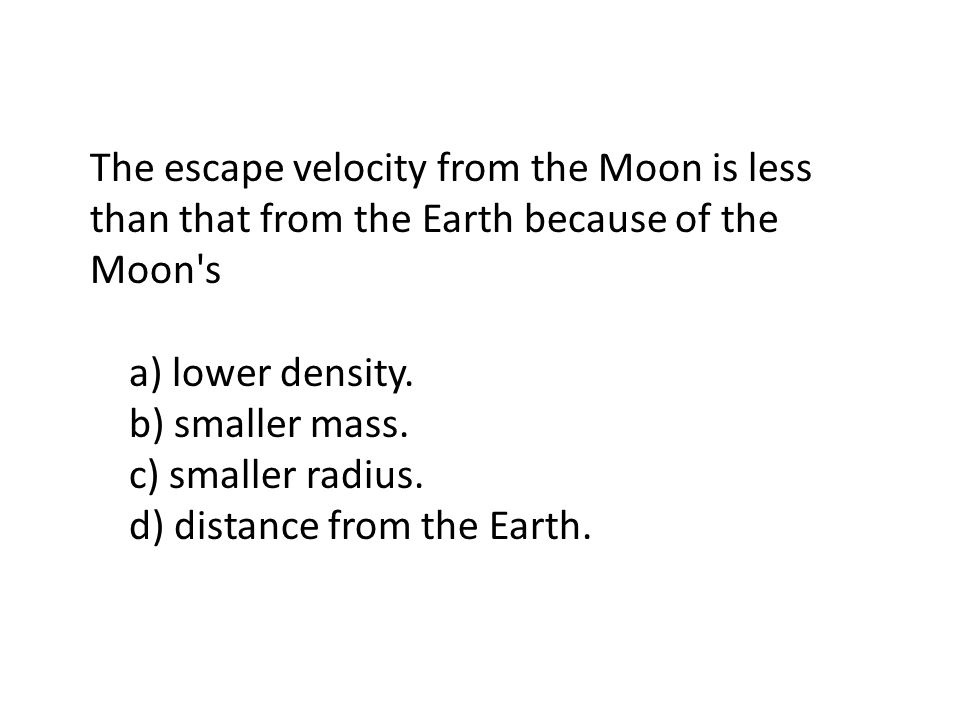 The escape velocity from the Moon is less than that from the Earth because of the Moon s a) lower density.