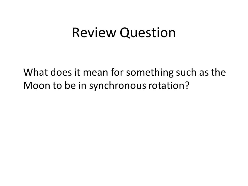 Review Question What does it mean for something such as the Moon to be in synchronous rotation