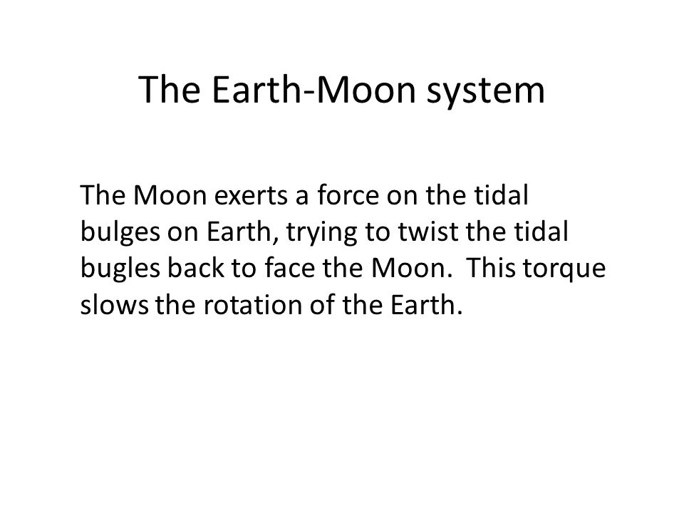 The Earth-Moon system The Moon exerts a force on the tidal bulges on Earth, trying to twist the tidal bugles back to face the Moon.