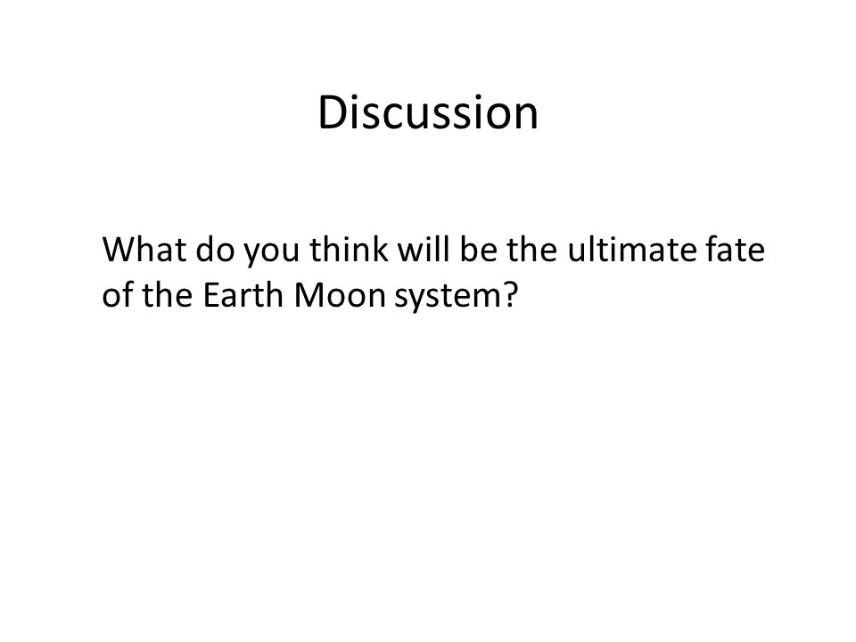 Discussion What do you think will be the ultimate fate of the Earth Moon system