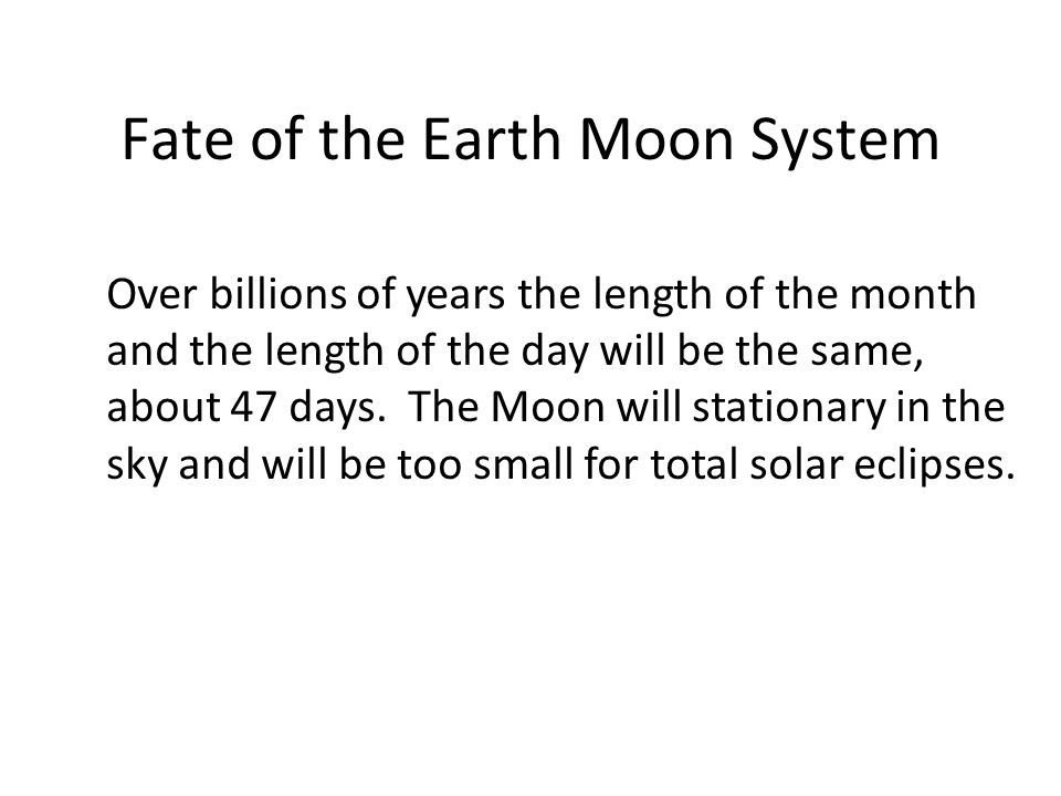 Fate of the Earth Moon System Over billions of years the length of the month and the length of the day will be the same, about 47 days.