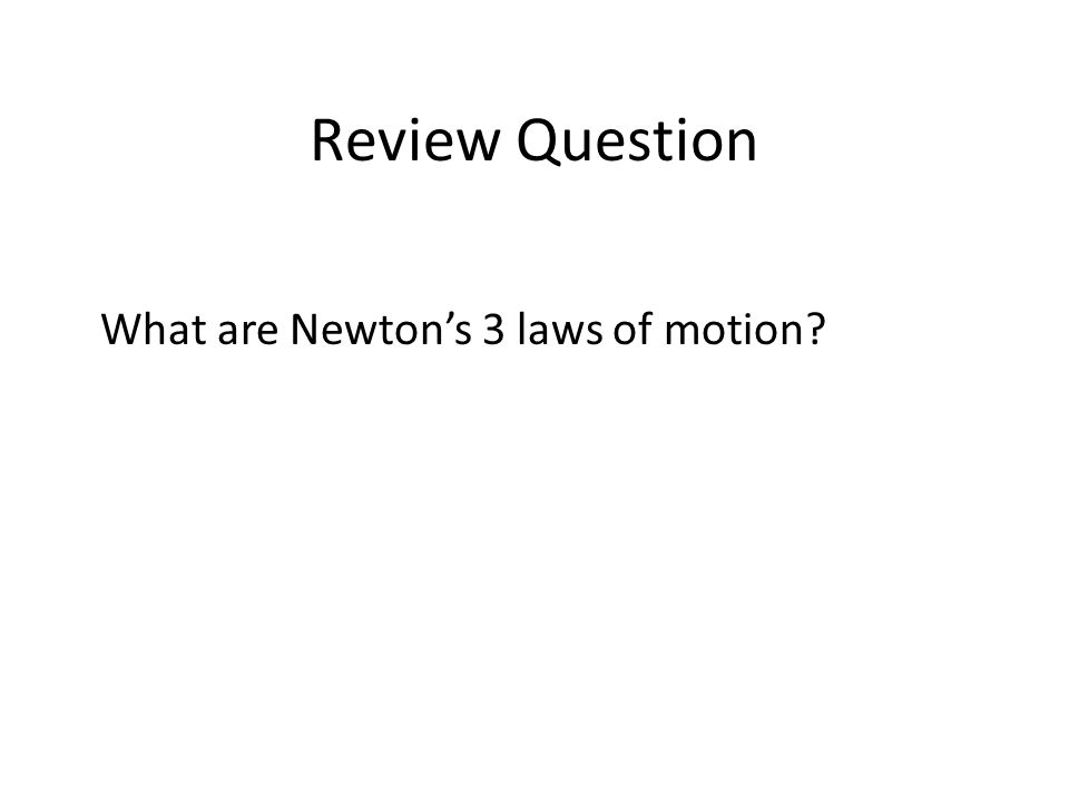 Review Question What are Newton's 3 laws of motion