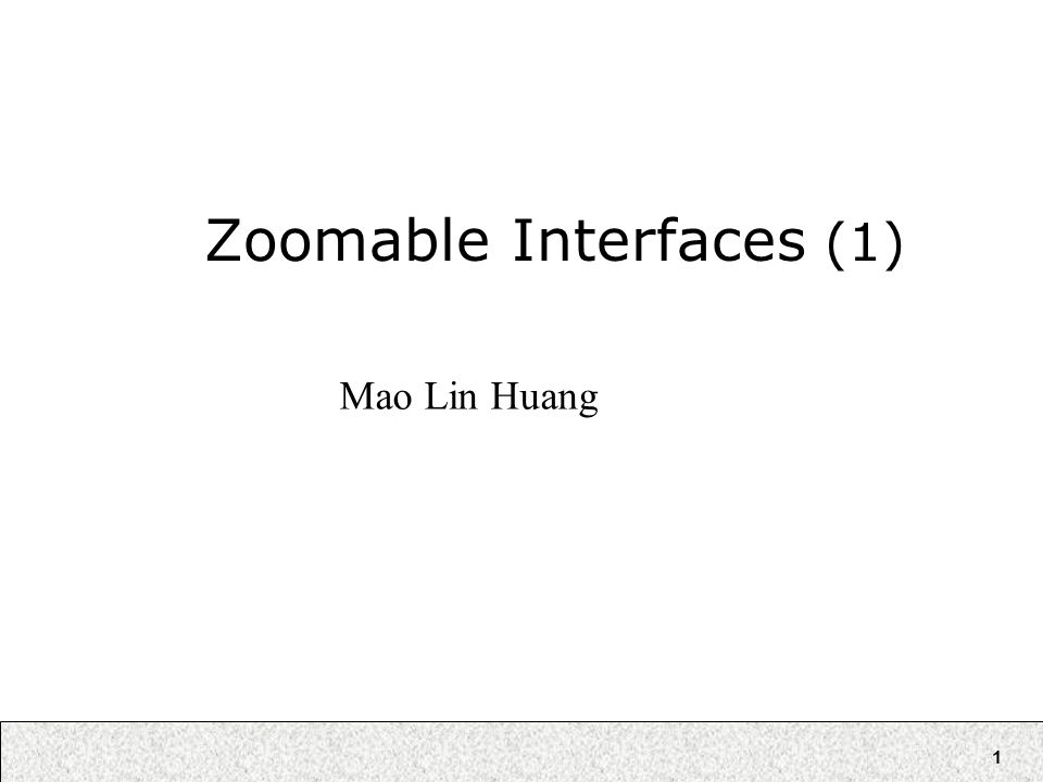1 Zoomable Interfaces (1) Mao Lin Huang