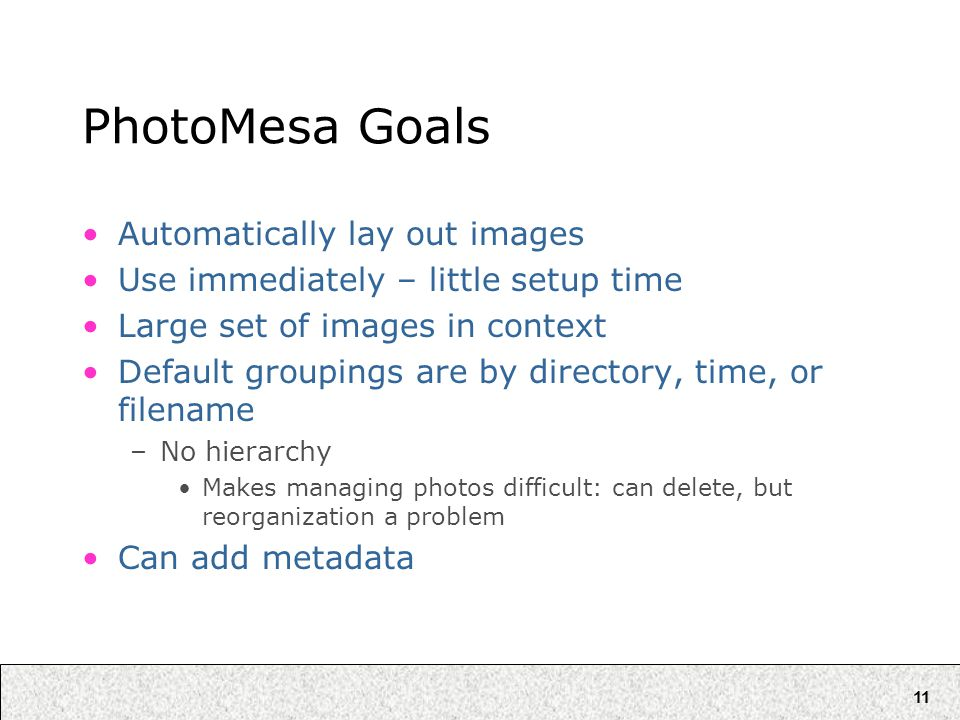 11 PhotoMesa Goals Automatically lay out images Use immediately – little setup time Large set of images in context Default groupings are by directory, time, or filename –No hierarchy Makes managing photos difficult: can delete, but reorganization a problem Can add metadata