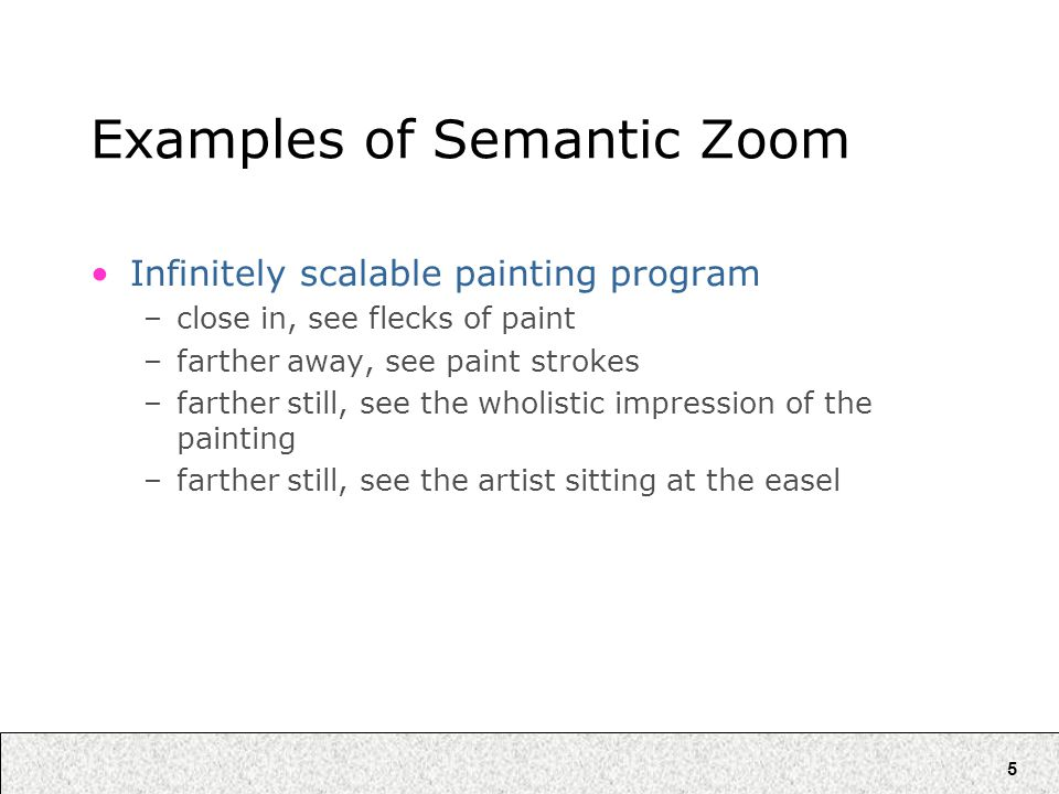5 Examples of Semantic Zoom Infinitely scalable painting program –close in, see flecks of paint –farther away, see paint strokes –farther still, see the wholistic impression of the painting –farther still, see the artist sitting at the easel