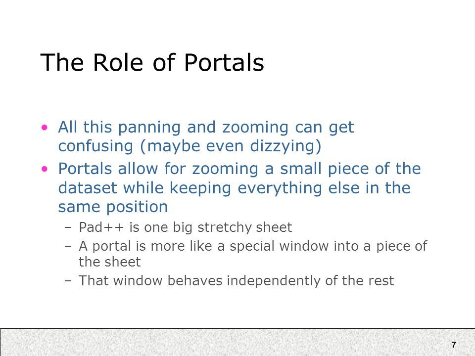7 The Role of Portals All this panning and zooming can get confusing (maybe even dizzying) Portals allow for zooming a small piece of the dataset while keeping everything else in the same position –Pad++ is one big stretchy sheet –A portal is more like a special window into a piece of the sheet –That window behaves independently of the rest