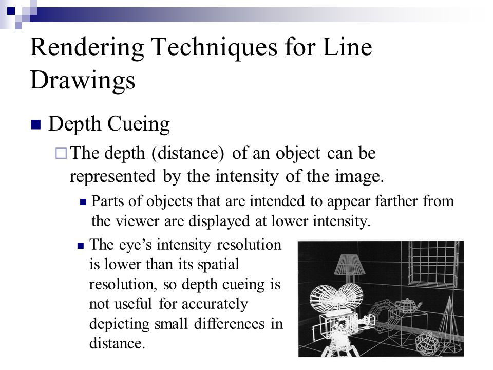 10 Rendering Techniques for Line Drawings Depth Cueing  The depth (distance) of an object can be represented by the intensity of the image.