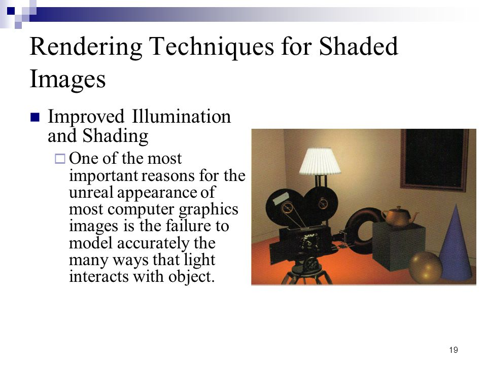 19 Rendering Techniques for Shaded Images Improved Illumination and Shading  One of the most important reasons for the unreal appearance of most computer graphics images is the failure to model accurately the many ways that light interacts with object.