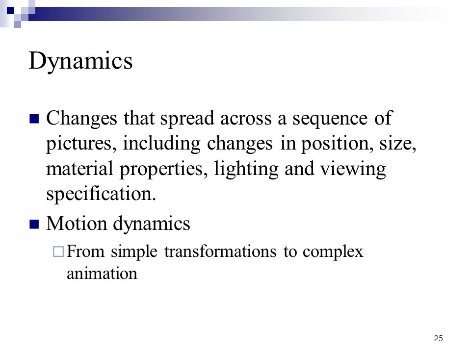 25 Dynamics Changes that spread across a sequence of pictures, including changes in position, size, material properties, lighting and viewing specification.