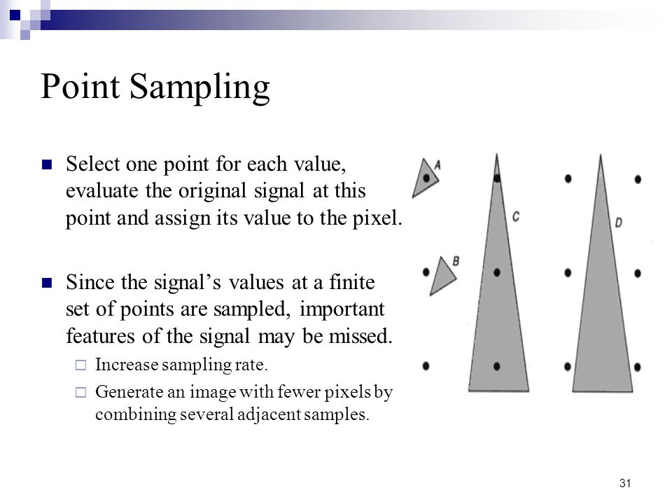 31 Point Sampling Select one point for each value, evaluate the original signal at this point and assign its value to the pixel.