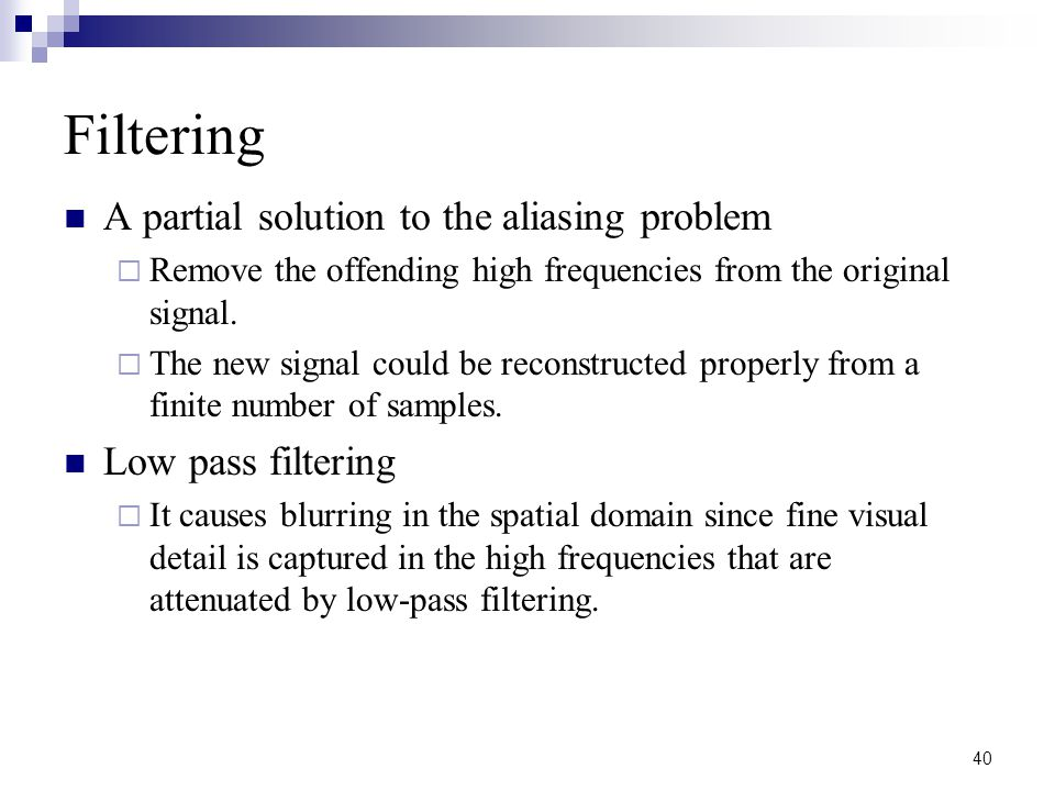 40 Filtering A partial solution to the aliasing problem  Remove the offending high frequencies from the original signal.