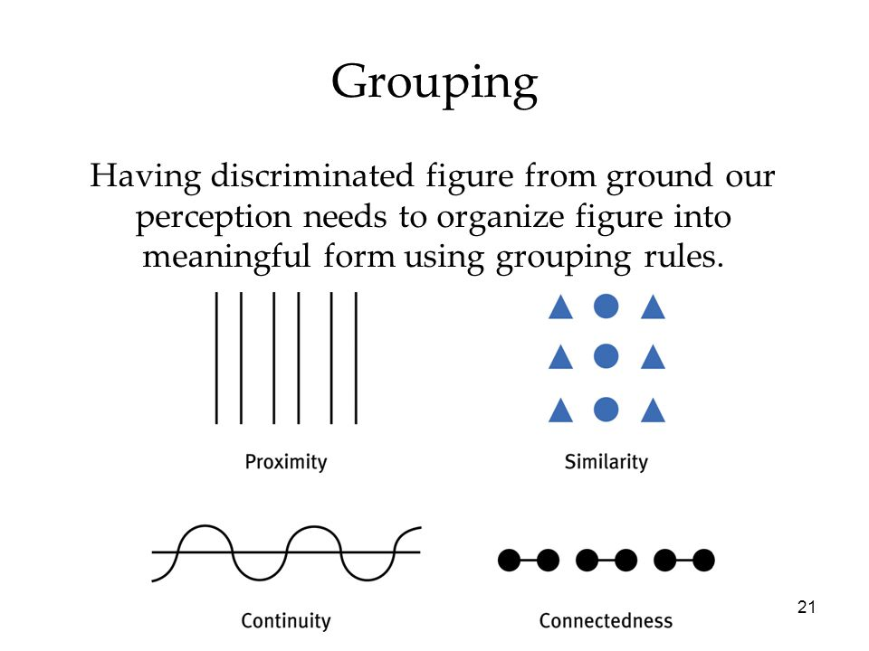 21 Grouping Having discriminated figure from ground our perception needs to organize figure into meaningful form using grouping rules.