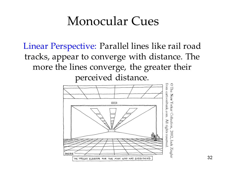 32 Monocular Cues Linear Perspective: Parallel lines like rail road tracks, appear to converge with distance. The more the lines converge, the greater