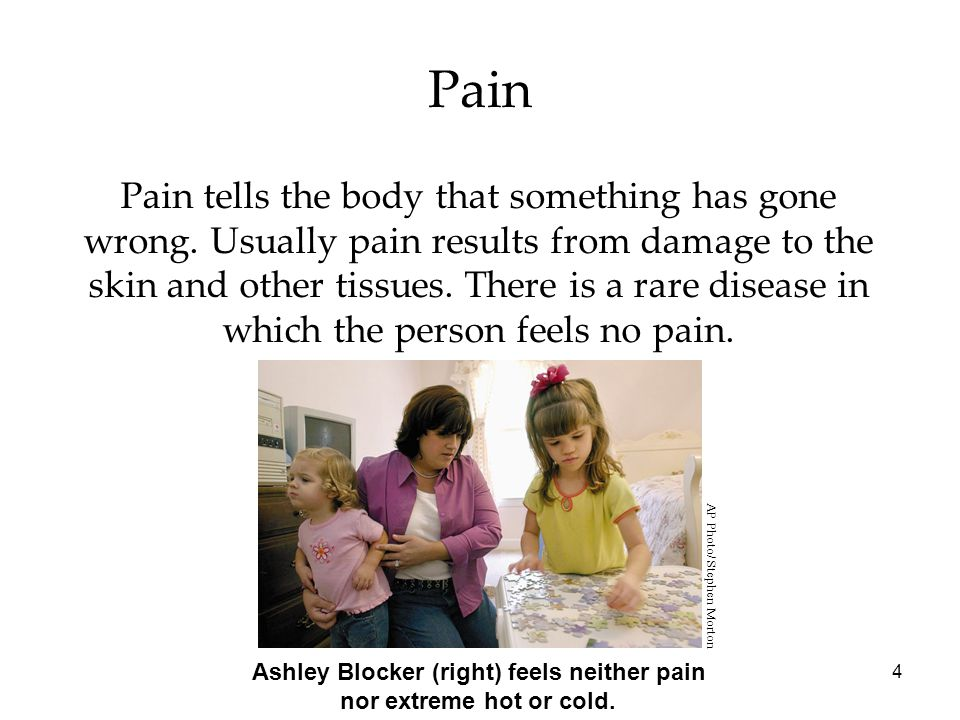 4 Pain Pain tells the body that something has gone wrong. Usually pain results from damage to the skin and other tissues. There is a rare disease in w