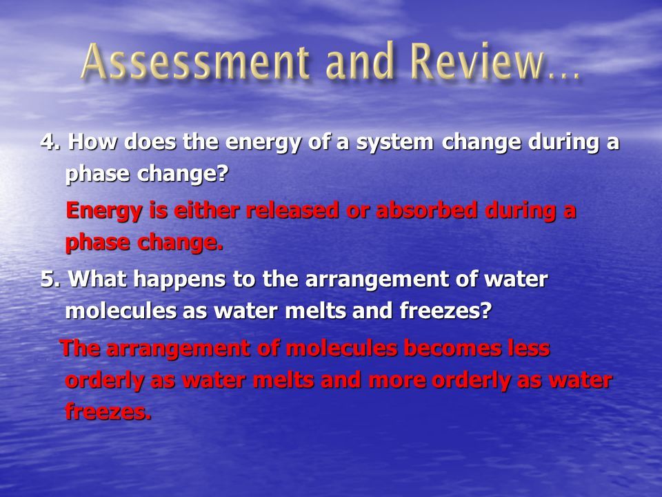 4. How does the energy of a system change during a phase change? Energy is either released or absorbed during a phase change. 5. What happens to the a