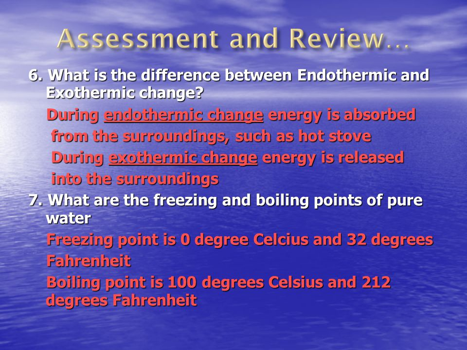 6. What is the difference between Endothermic and Exothermic change? During endothermic change energy is absorbed from the surroundings, such as hot s