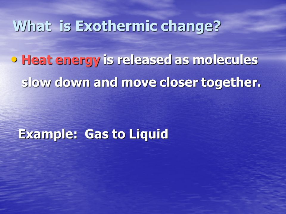 What is Exothermic change? Heat energy is released as molecules slow down and move closer together. Heat energy is released as molecules slow down and