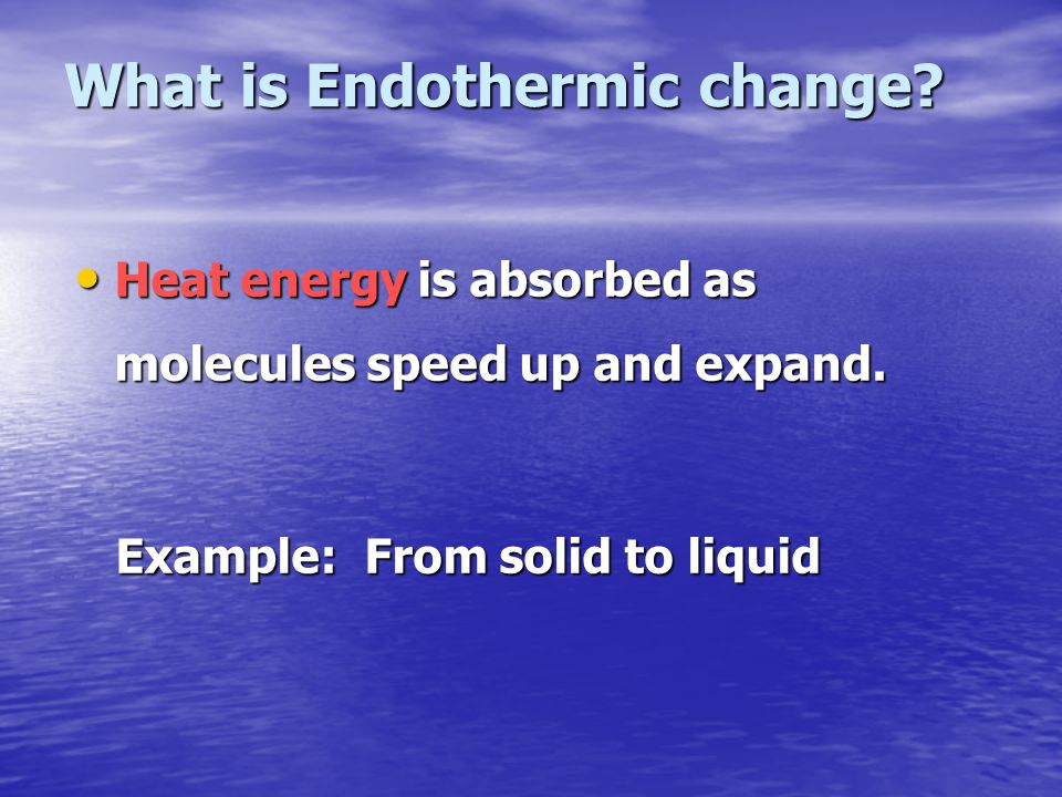 What is Endothermic change? Heat energy is absorbed as molecules speed up and expand. Heat energy is absorbed as molecules speed up and expand. Exampl