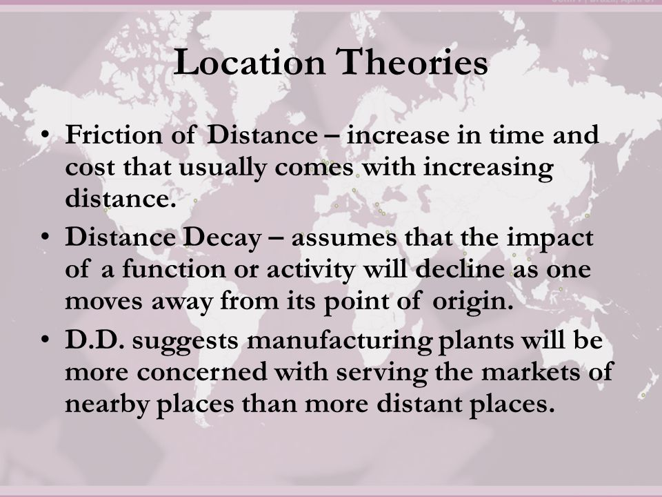 Location Theories Friction of Distance – increase in time and cost that usually comes with increasing distance. Distance Decay – assumes that the impa