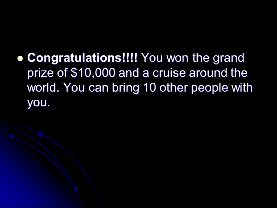 Congratulations!!!! You won the grand prize of $10,000 and a cruise around the world. You can bring 10 other people with you. Congratulations!!!! You